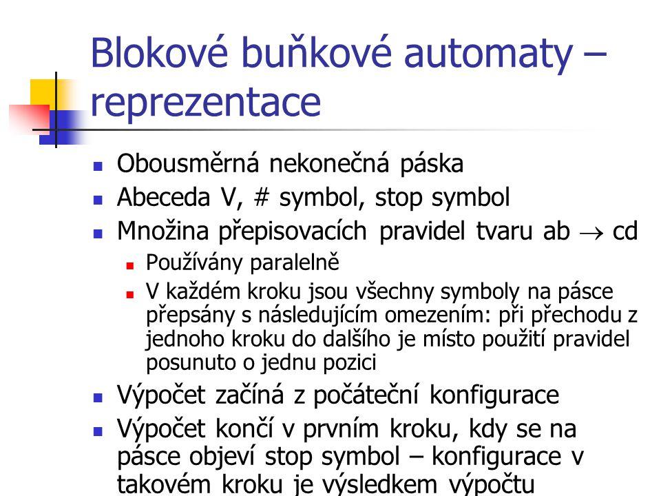Blokové buňkové automaty – reprezentace Obousměrná nekonečná páska Abeceda V, # symbol, stop symbol Množina přepisovacích pravidel tvaru ab  cd Používány paralelně V každém kroku jsou všechny symboly na pásce přepsány s následujícím omezením: při přechodu z jednoho kroku do dalšího je místo použití pravidel posunuto o jednu pozici Výpočet začíná z počáteční konfigurace Výpočet končí v prvním kroku, kdy se na pásce objeví stop symbol – konfigurace v takovém kroku je výsledkem výpočtu