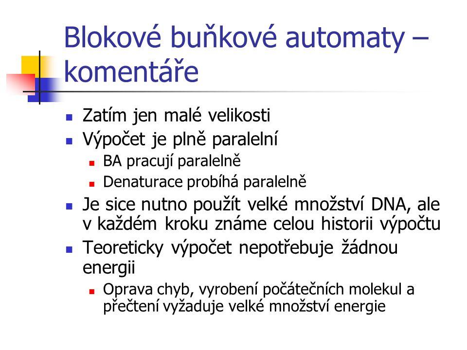 Blokové buňkové automaty – komentáře Zatím jen malé velikosti Výpočet je plně paralelní BA pracují paralelně Denaturace probíhá paralelně Je sice nutno použít velké množství DNA, ale v každém kroku známe celou historii výpočtu Teoreticky výpočet nepotřebuje žádnou energii Oprava chyb, vyrobení počátečních molekul a přečtení vyžaduje velké množství energie