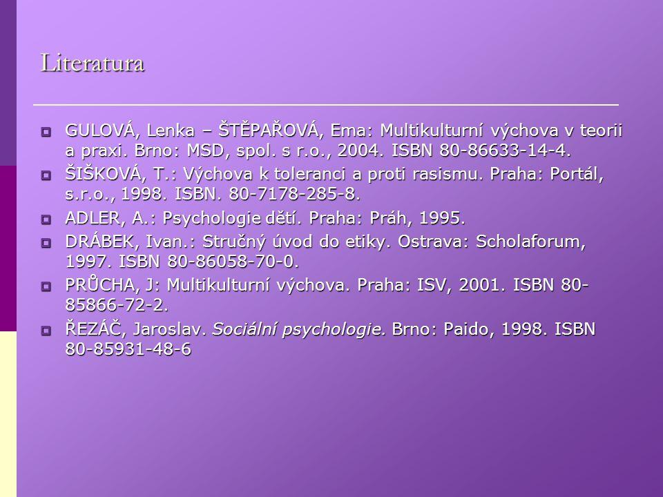 Literatura  GULOVÁ, Lenka – ŠTĚPAŘOVÁ, Ema: Multikulturní výchova v teorii a praxi. Brno: MSD, spol. s r.o., 2004. ISBN 80-86633-14-4.  ŠIŠKOVÁ, T.: