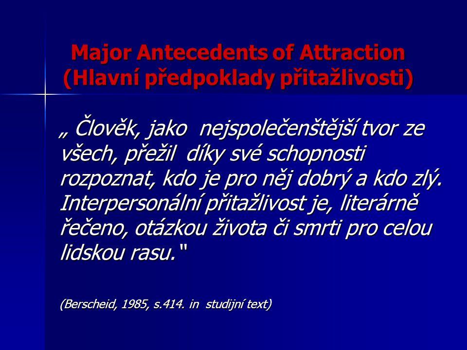 Major Antecedents of Attraction (Hlavní předpoklady přitažlivosti) HLAVNÍ FAKTORY OVLIVŇUJÍCÍ VZNIK PŘITAŽLIVOSTI  fyzická blízkost a míra kontaktů  podobnost  vzájemná náklonnost  fyzická přitažlivost ( Aronson-Wilson-Akert, 2005.