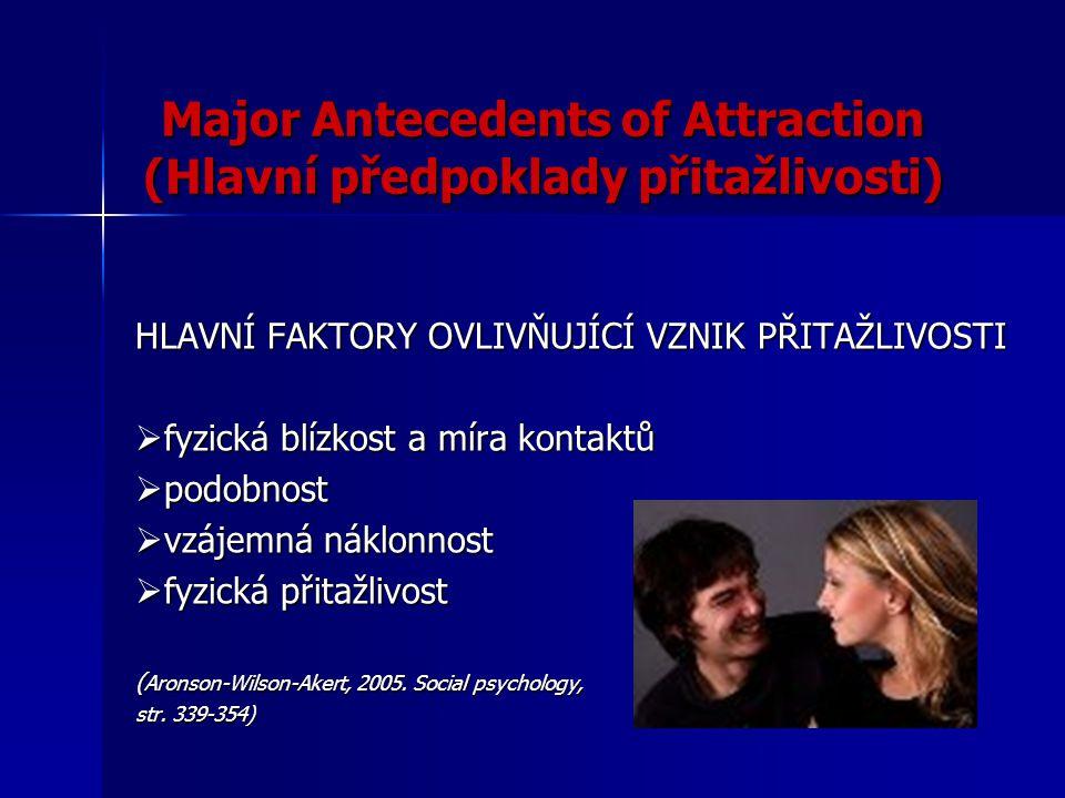 Major Antecedents of Attraction (Hlavní předpoklady přitažlivosti) HLAVNÍ FAKTORY OVLIVŇUJÍCÍ VZNIK PŘITAŽLIVOSTI  fyzická blízkost a míra kontaktů 