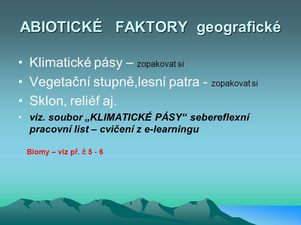 FAKTORY ABIOTICKÉ: - KLIMATICKÉ - energetické = teplo, světlo, - atmosférické = chemické a fyzikální srážky, vlhkost a proudění = voda, vzduch, živiny klimatologie, meteorologie - TOPOGRAFICKÉ (vegetační zóny-místo k žití ) = geografie - PEDOLOGICKÉ (živiny, místo k žití = půda) = pedologie FAKTORY BIOTICKÉ: organismy a vztahy mezi nimi = Soubor živých soustav v biosféře je označován termínem BIOTA