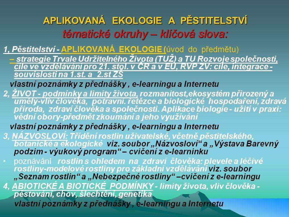 APLIKOVANÁ EKOLOGIE A PĚSTITELSTVÍ - cíle studia: Pochopení základních podmínek a principů existence zdravého života - na planetě Zemi - v České republice - jako součásti EU ( podmínky, projevy a limity života, biologické zákonitosti a vliv člověka, využívání přírody člověkem a biologické hospodaření) tak, aby absolventi předmětu (budoucí učitelé) nejen chápali obsah, ale byli schopni na příkladech vysvětlit tyto principy žákům !