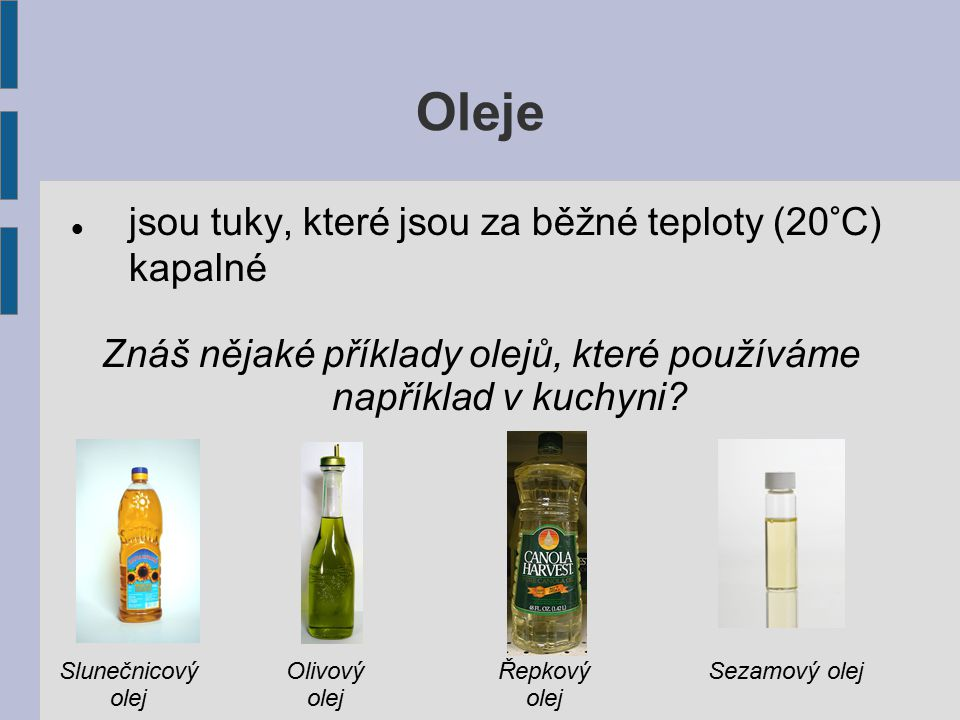 Oleje jsou tuky, které jsou za běžné teploty (20°C) kapalné Znáš nějaké příklady olejů, které používáme například v kuchyni? Slunečnicový olej Olivový