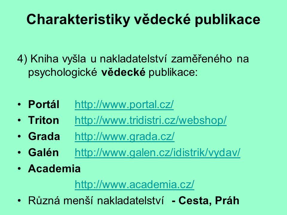 Charakteristiky vědecké publikace 4) Kniha vyšla u nakladatelství zaměřeného na psychologické vědecké publikace: Portálhttp://www.portal.cz/http://www.portal.cz/ Tritonhttp://www.tridistri.cz/webshop/http://www.tridistri.cz/webshop/ Gradahttp://www.grada.cz/http://www.grada.cz/ Galénhttp://www.galen.cz/idistrik/vydav/http://www.galen.cz/idistrik/vydav/ Academia http://www.academia.cz/ Různá menší nakladatelství - Cesta, Práh