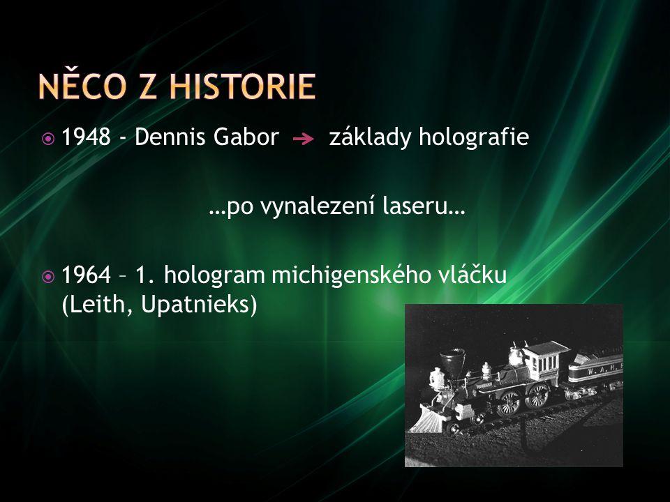  1948 - Dennis Gabor základy holografie …po vynalezení laseru…  1964 – 1. hologram michigenského vláčku (Leith, Upatnieks)