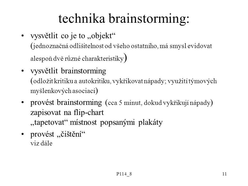 """P114_811 technika brainstorming: vysvětlit co je to """"objekt ( jednoznačná odlišitelnost od všeho ostatního, má smysl evidovat alespoň dvě různé charakteristiky ) vysvětlit brainstorming ( odložit kritiku a autokritiku, vykřikovat nápady; využití týmových myšlenkových asociací ) provést brainstorming ( cca 5 minut, dokud vykřikují nápady ) zapisovat na flip-chart """"tapetovat místnost popsanými plakáty provést """"čištění viz dále"""