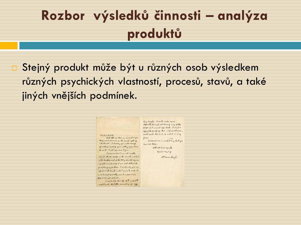 Rozbor výsledků činnosti – analýza produktů  Stejný produkt může být u různých osob výsledkem různých psychických vlastností, procesů, stavů, a také
