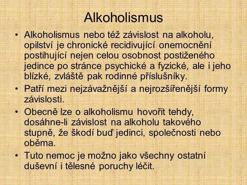 Alkoholismus Alkoholismus nebo též závislost na alkoholu, opilství je chronické recidivující onemocnění postihující nejen celou osobnost postiženého j