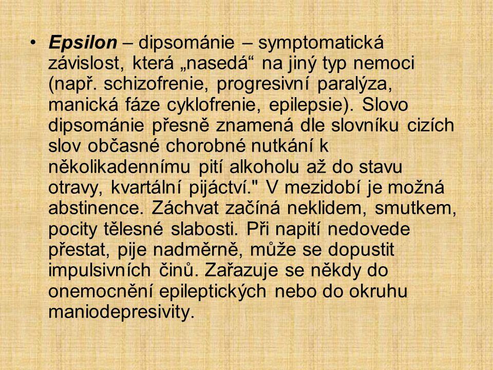 """Epsilon – dipsománie – symptomatická závislost, která """"nasedá"""" na jiný typ nemoci (např. schizofrenie, progresivní paralýza, manická fáze cyklofrenie,"""