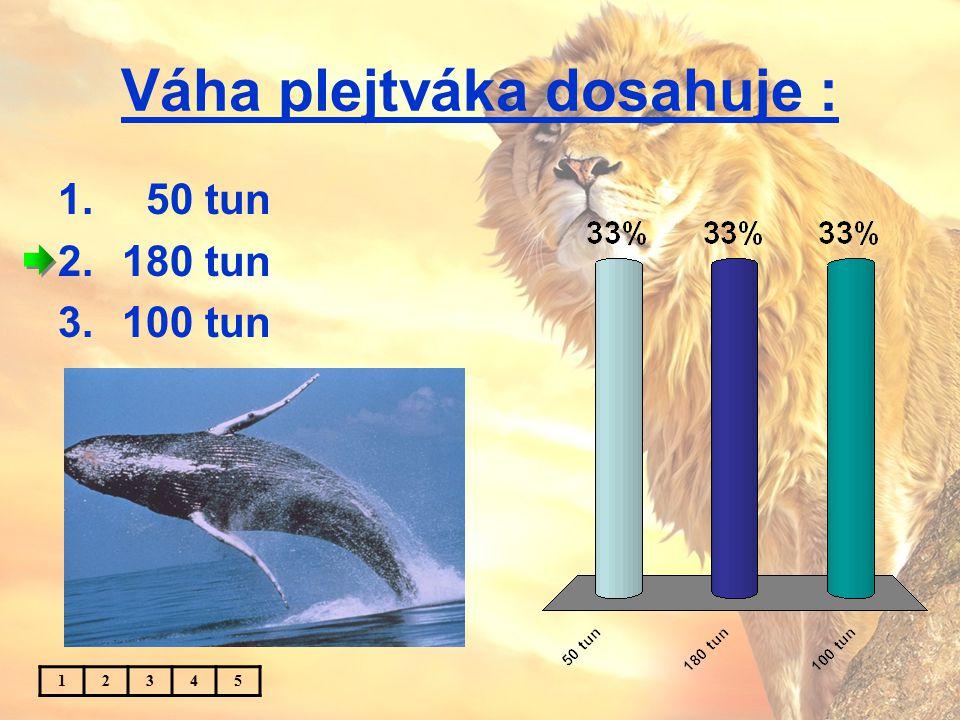 Váha plejtváka dosahuje : 1. 50 tun 2.180 tun 3.100 tun 12345