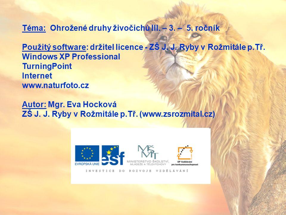Téma: Ohrožené druhy živočichů III. – 3. – 5. ročník Použitý software: držitel licence - ZŠ J. J. Ryby v Rožmitále p.Tř. Windows XP Professional Turni