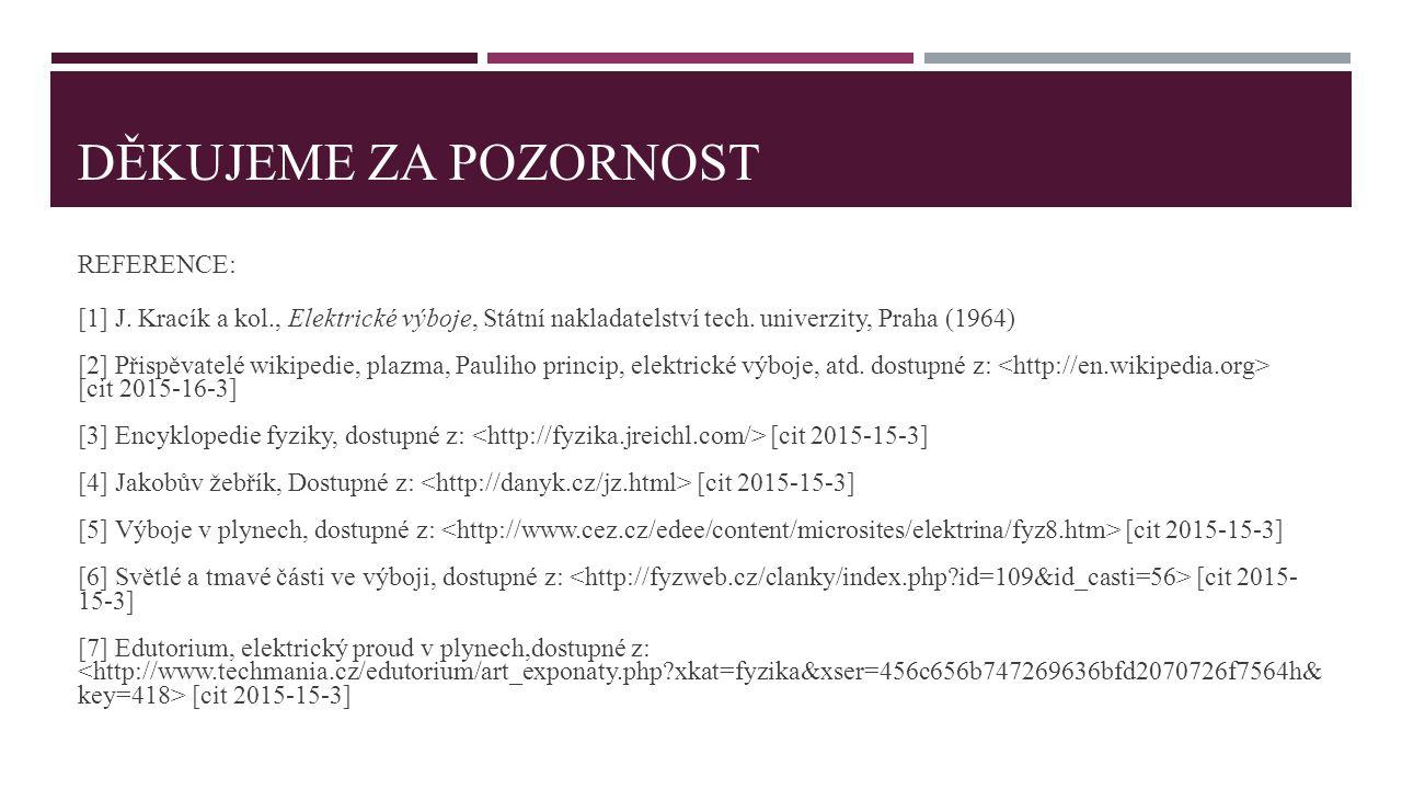 DĚKUJEME ZA POZORNOST REFERENCE: [1] J. Kracík a kol., Elektrické výboje, Státní nakladatelství tech. univerzity, Praha (1964) [2] Přispěvatelé wikipe