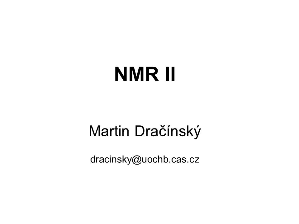 NMR II Martin Dračínský dracinsky@uochb.cas.cz