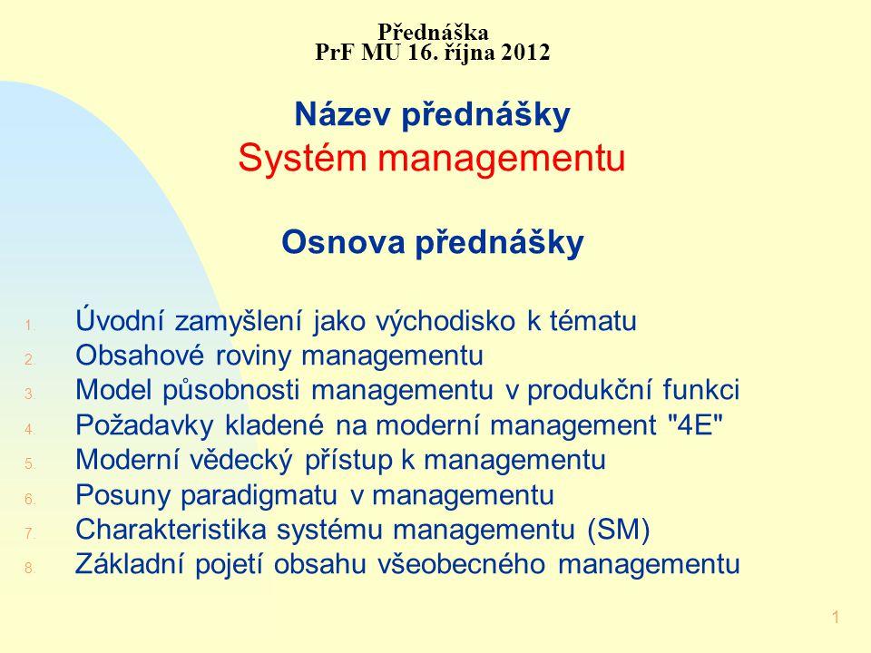 1 Přednáška PrF MU 16. října 2012 Název přednášky Systém managementu Osnova přednášky 1. Úvodní zamyšlení jako východisko k tématu 2. Obsahové roviny