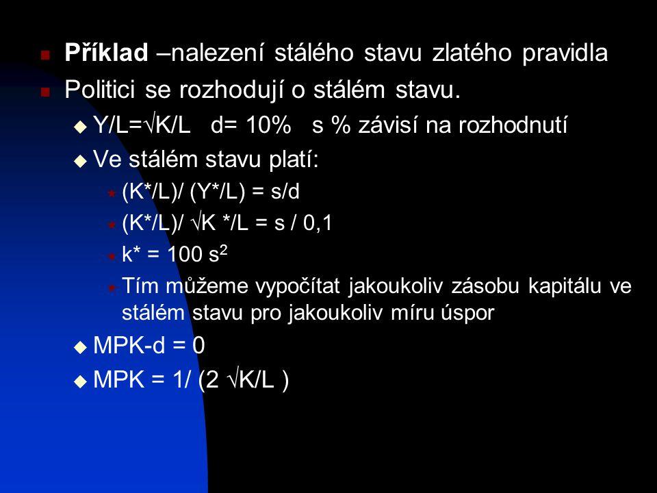 Příklad –nalezení stálého stavu zlatého pravidla Politici se rozhodují o stálém stavu.  Y/L=  K/L d= 10% s % závisí na rozhodnutí  Ve stálém stavu