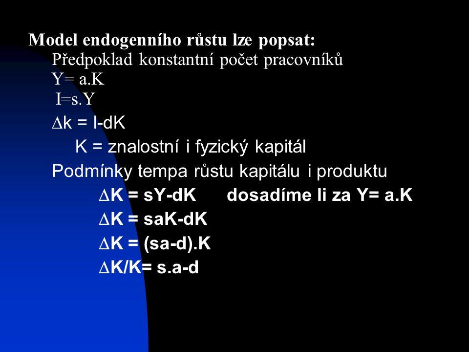 Model endogenního růstu lze popsat: Předpoklad konstantní počet pracovníků Y= a.K I=s.Y  k = I-dK K = znalostní i fyzický kapitál Podmínky tempa růstu kapitálu i produktu  K = sY-dK dosadíme li za Y= a.K  K = saK-dK  K = (sa-d).K  K/K= s.a-d
