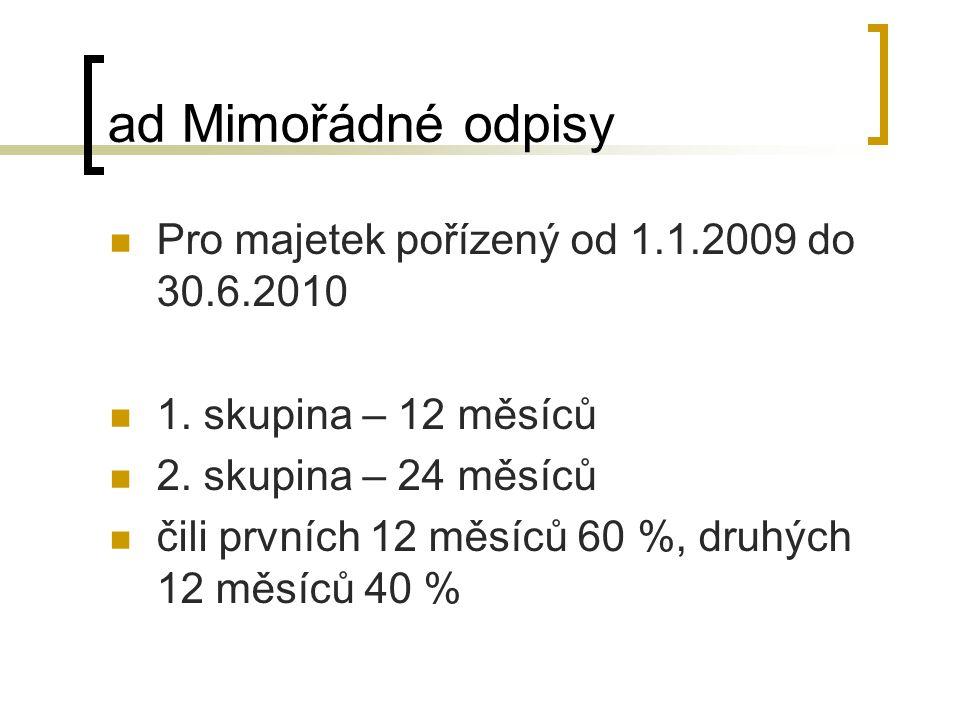 ad Mimořádné odpisy Pro majetek pořízený od 1.1.2009 do 30.6.2010 1. skupina – 12 měsíců 2. skupina – 24 měsíců čili prvních 12 měsíců 60 %, druhých 1