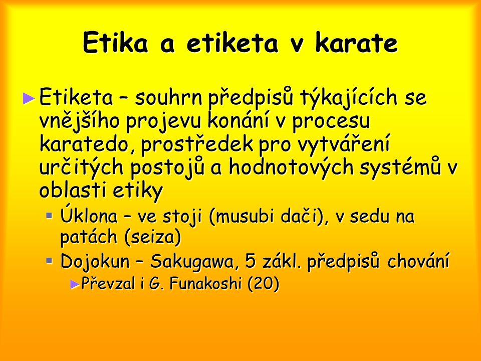 Etika a etiketa v karate ► Etiketa – souhrn předpisů týkajících se vnějšího projevu konání v procesu karatedo, prostředek pro vytváření určitých postojů a hodnotových systémů v oblasti etiky  Úklona – ve stoji (musubi dači), v sedu na patách (seiza)  Dojokun – Sakugawa, 5 zákl.