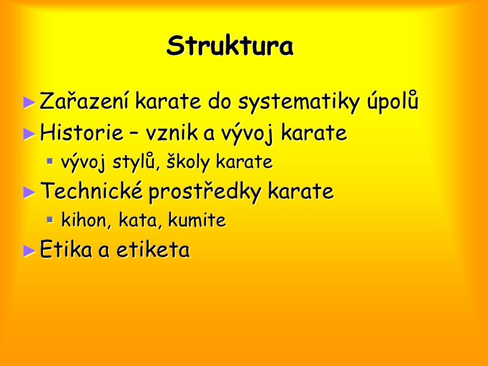 Struktura ► Zařazení karate do systematiky úpolů ► Historie – vznik a vývoj karate  vývoj stylů, školy karate ► Technické prostředky karate  kihon, kata, kumite ► Etika a etiketa