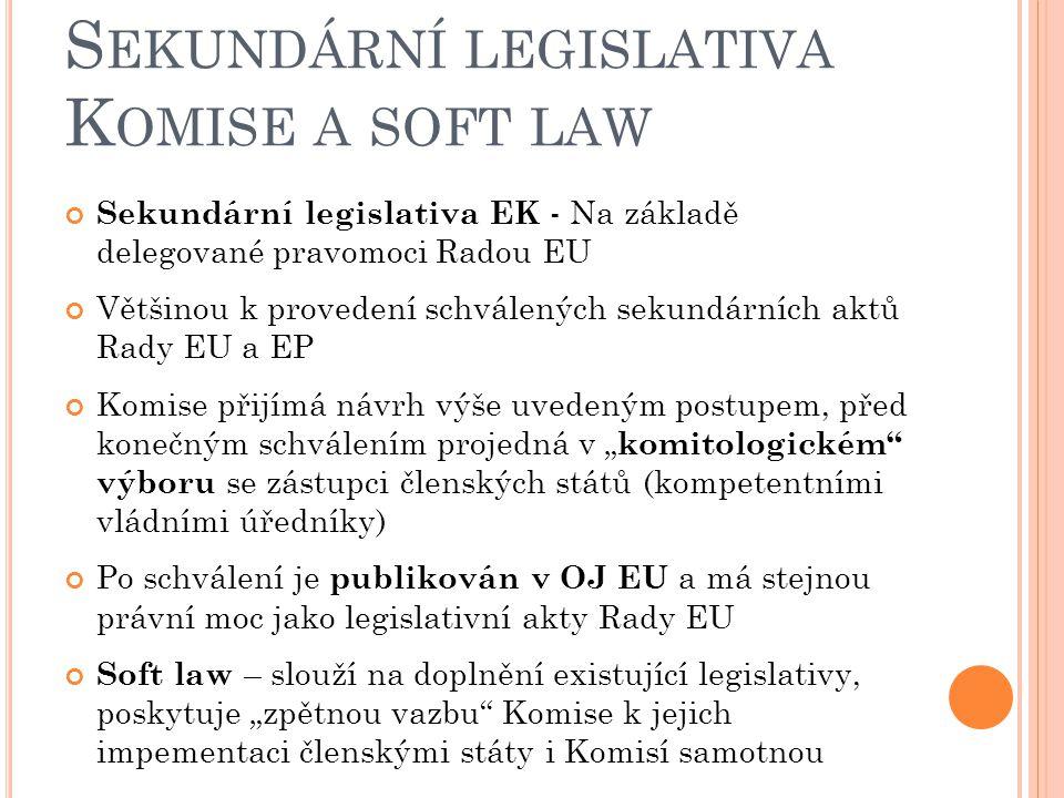 """S EKUNDÁRNÍ LEGISLATIVA K OMISE A SOFT LAW Sekundární legislativa EK - Na základě delegované pravomoci Radou EU Většinou k provedení schválených sekundárních aktů Rady EU a EP Komise přijímá návrh výše uvedeným postupem, před konečným schválením projedná v """" komitologickém výboru se zástupci členských států (kompetentními vládními úředníky) Po schválení je publikován v OJ EU a má stejnou právní moc jako legislativní akty Rady EU Soft law – slouží na doplnění existující legislativy, poskytuje """"zpětnou vazbu Komise k jejich impementaci členskými státy i Komisí samotnou"""
