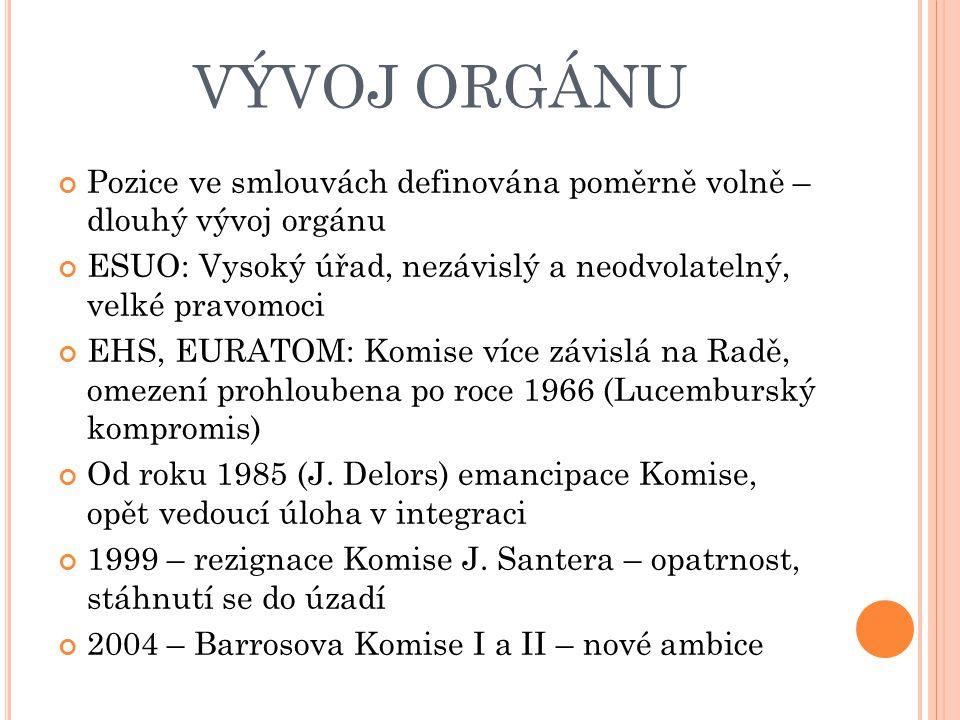 VÝVOJ ORGÁNU Pozice ve smlouvách definována poměrně volně – dlouhý vývoj orgánu ESUO: Vysoký úřad, nezávislý a neodvolatelný, velké pravomoci EHS, EURATOM: Komise více závislá na Radě, omezení prohloubena po roce 1966 (Lucemburský kompromis) Od roku 1985 (J.