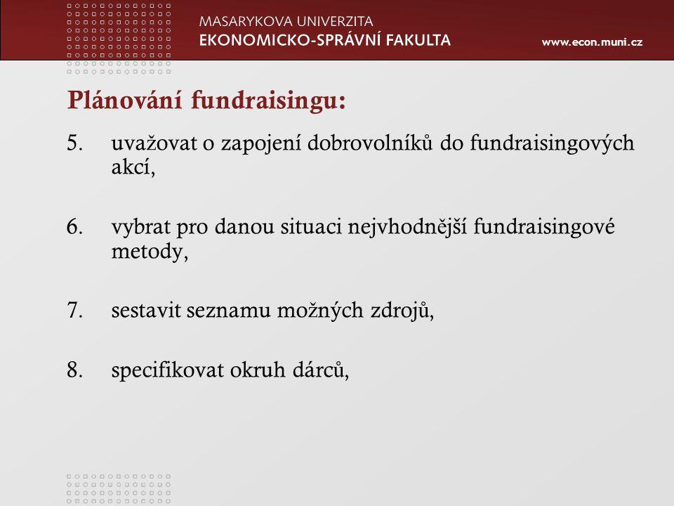 www.econ.muni.cz Plánování fundraisingu: 5.uva ž ovat o zapojení dobrovolník ů do fundraisingových akcí, 6.vybrat pro danou situaci nejvhodn ě jší fundraisingové metody, 7.sestavit seznamu mo ž ných zdroj ů, 8.specifikovat okruh dárc ů,