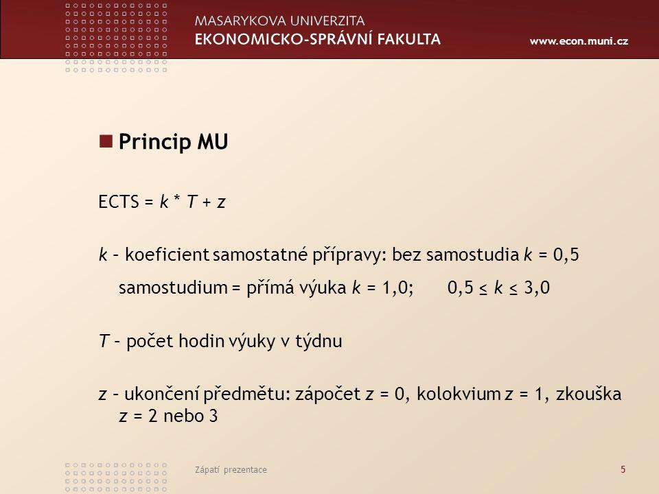 www.econ.muni.cz Zápatí prezentace5 Princip MU ECTS = k * T + z k – koeficient samostatné přípravy: bez samostudia k = 0,5 samostudium = přímá výuka k = 1,0; 0,5 ≤ k ≤ 3,0 T – počet hodin výuky v týdnu z – ukončení předmětu: zápočet z = 0, kolokvium z = 1, zkouška z = 2 nebo 3