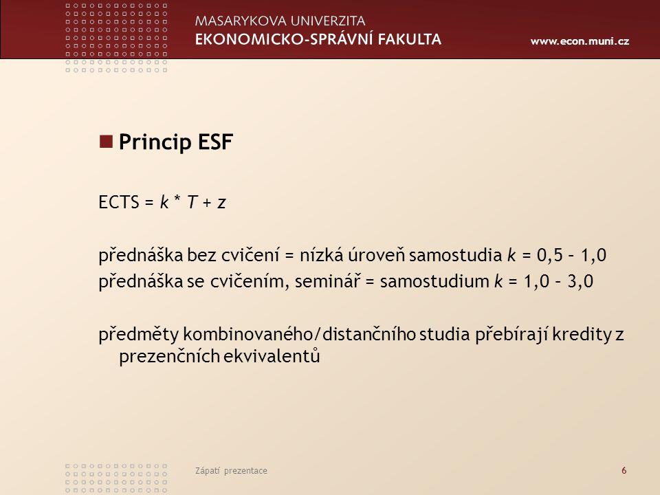 www.econ.muni.cz Zápatí prezentace6 Princip ESF ECTS = k * T + z přednáška bez cvičení = nízká úroveň samostudia k = 0,5 – 1,0 přednáška se cvičením, seminář = samostudium k = 1,0 – 3,0 předměty kombinovaného/distančního studia přebírají kredity z prezenčních ekvivalentů