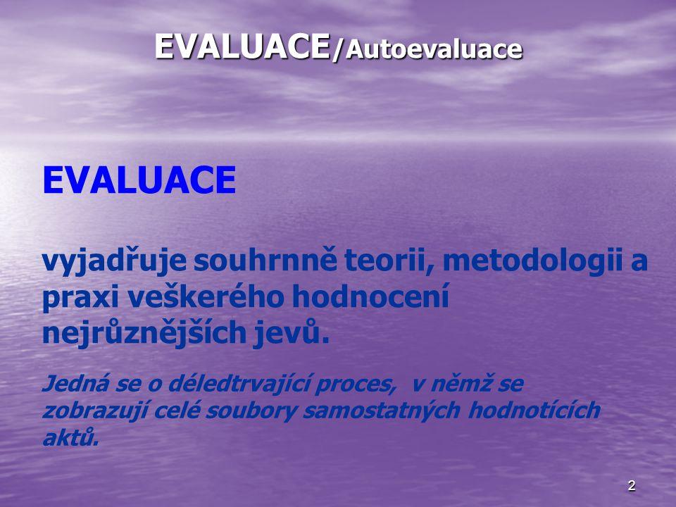 2 EVALUACE /Autoevaluace EVALUACE vyjadřuje souhrnně teorii, metodologii a praxi veškerého hodnocení nejrůznějších jevů.