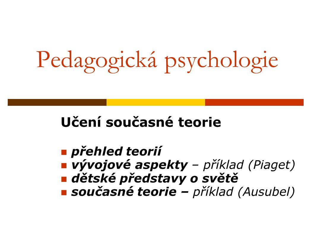 Pedagogická psychologie Učení současné teorie přehled teorií vývojové aspekty – příklad (Piaget) dětské představy o světě současné teorie – příklad (Ausubel)