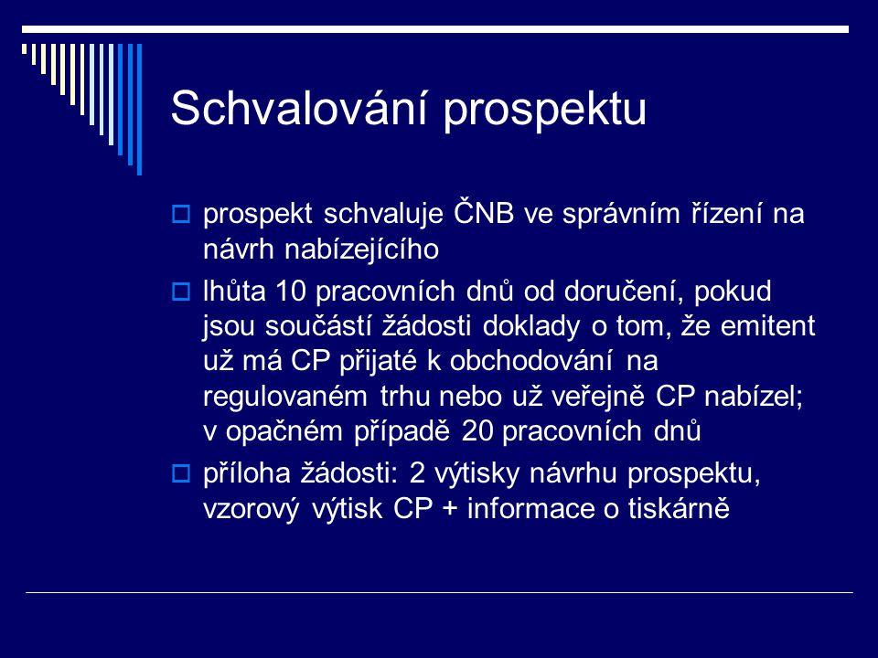 Schvalování prospektu  prospekt schvaluje ČNB ve správním řízení na návrh nabízejícího  lhůta 10 pracovních dnů od doručení, pokud jsou součástí žádosti doklady o tom, že emitent už má CP přijaté k obchodování na regulovaném trhu nebo už veřejně CP nabízel; v opačném případě 20 pracovních dnů  příloha žádosti: 2 výtisky návrhu prospektu, vzorový výtisk CP + informace o tiskárně