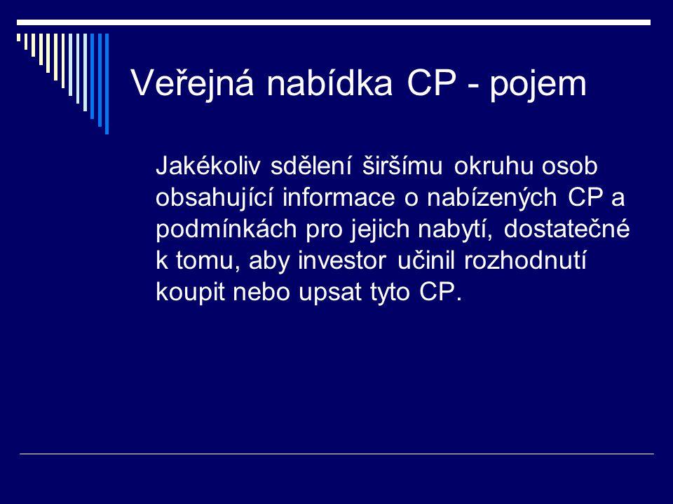 Veřejná nabídka CP - pojem Jakékoliv sdělení širšímu okruhu osob obsahující informace o nabízených CP a podmínkách pro jejich nabytí, dostatečné k tomu, aby investor učinil rozhodnutí koupit nebo upsat tyto CP.
