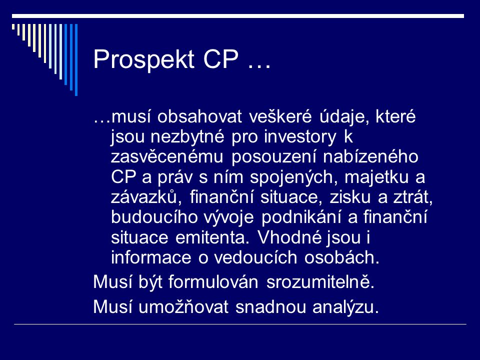 Prospekt CP … …musí obsahovat veškeré údaje, které jsou nezbytné pro investory k zasvěcenému posouzení nabízeného CP a práv s ním spojených, majetku a závazků, finanční situace, zisku a ztrát, budoucího vývoje podnikání a finanční situace emitenta.