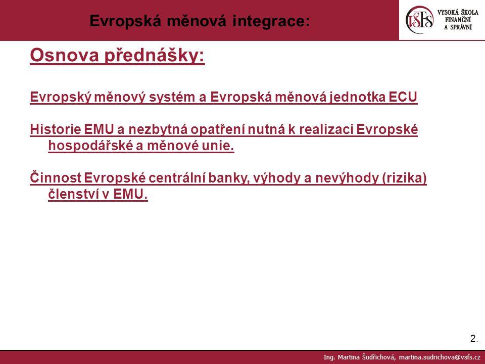 2.2. Ing. Martina Šudřichová, martina.sudrichova@vsfs.cz Evropská měnová integrace: Osnova přednášky: Evropský měnový systém a Evropská měnová jednotk