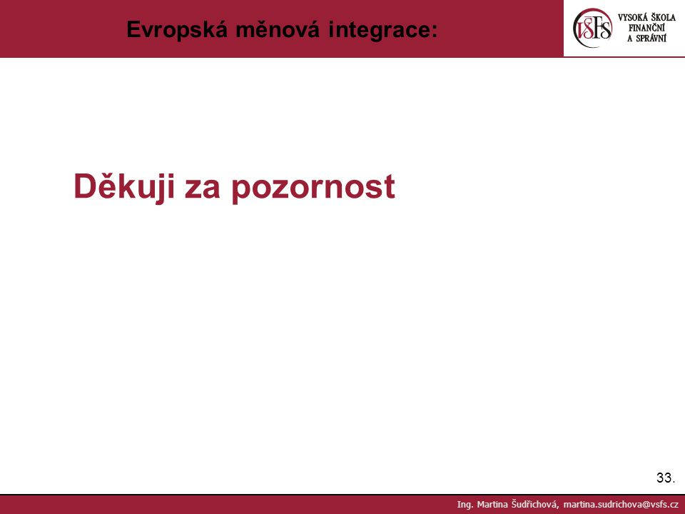 33. Ing. Martina Šudřichová, martina.sudrichova@vsfs.cz Evropská měnová integrace: Děkuji za pozornost