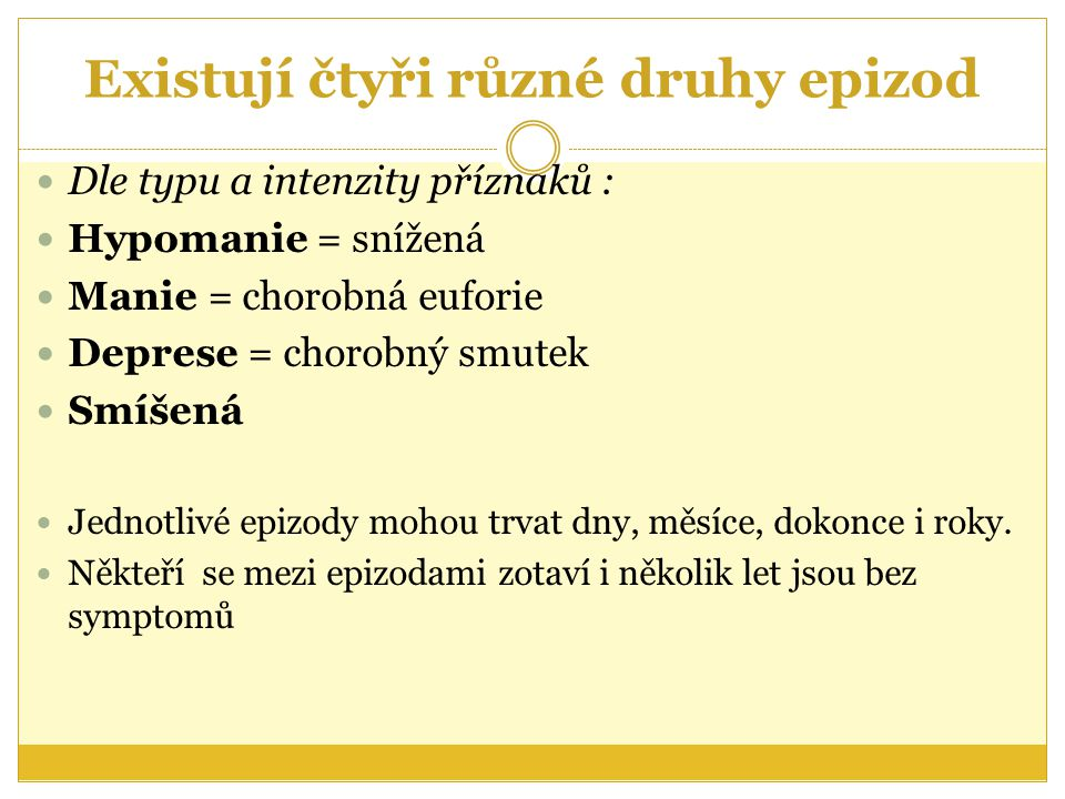 Existují čtyři různé druhy epizod Dle typu a intenzity příznaků : Hypomanie = snížená Manie = chorobná euforie Deprese = chorobný smutek Smíšená Jedno