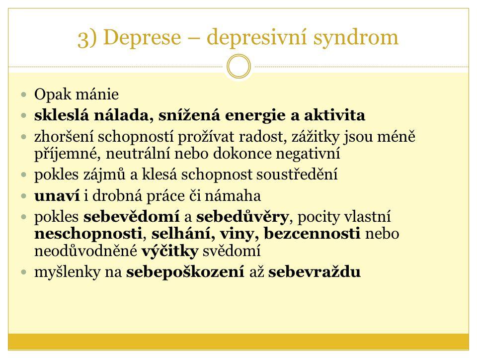 3) Deprese – depresivní syndrom Opak mánie skleslá nálada, snížená energie a aktivita zhoršení schopností prožívat radost, zážitky jsou méně příjemné,