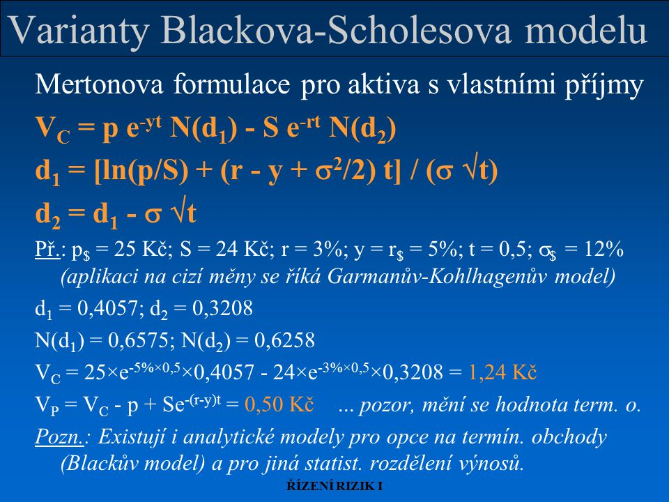 ŘÍZENÍ RIZIK I Varianty Blackova-Scholesova modelu Mertonova formulace pro aktiva s vlastními příjmy V C = p e -yt N(d 1 ) - S e -rt N(d 2 ) d 1 = [ln(p/S) + (r - y +  2 /2) t] / (   t) d 2 = d 1 -   t Př.: p $ = 25 Kč; S = 24 Kč; r = 3%; y = r $ = 5%; t = 0,5;  $ = 12% (aplikaci na cizí měny se říká Garmanův-Kohlhagenův model) d 1 = 0,4057; d 2 = 0,3208 N(d 1 ) = 0,6575; N(d 2 ) = 0,6258 V C = 25×e -5%×0,5 ×0,4057 - 24×e -3%×0,5 ×0,3208 = 1,24 Kč V P = V C - p + Se -(r-y)t = 0,50 Kč...