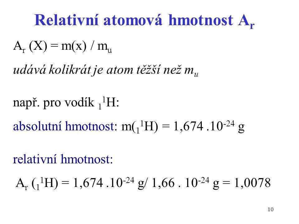 10 Relativní atomová hmotnost A r A r (X) = m(x) / m u udává kolikrát je atom těžší než m u např. pro vodík 1 1 H: absolutní hmotnost: m( 1 1 H) = 1,6