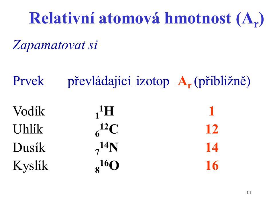 11 Relativní atomová hmotnost (A r ) Zapamatovat si Prvekpřevládající izotopA r (přibližně) Vodík 1 1 H 1 Uhlík 6 12 C12 Dusík 7 14 N14 Kyslík 8 16 O1