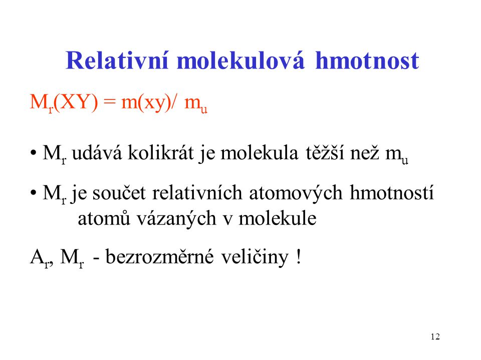 12 Relativní molekulová hmotnost M r (XY) = m(xy)/ m u M r udává kolikrát je molekula těžší než m u M r je součet relativních atomových hmotností atom