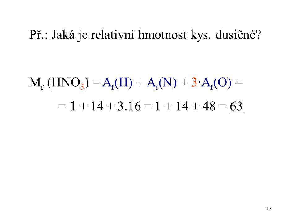 13 Př.: Jaká je relativní hmotnost kys. dusičné? M r (HNO 3 ) = A r (H) + A r (N) + 3·A r (O) = = 1 + 14 + 3.16 = 1 + 14 + 48 = 63