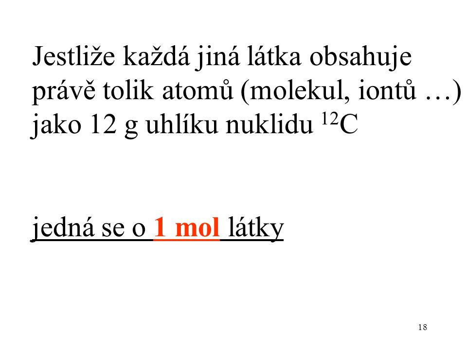 18 Jestliže každá jiná látka obsahuje právě tolik atomů (molekul, iontů …) jako 12 g uhlíku nuklidu 12 C jedná se o 1 mol látky