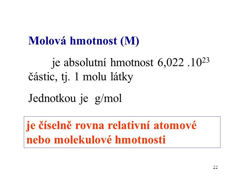 22 Molová hmotnost (M) je absolutní hmotnost 6,022.10 23 částic, tj. 1 molu látky Jednotkou je g/mol je číselně rovna relativní atomové nebo molekulov