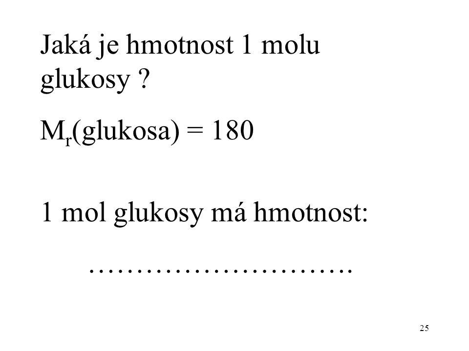 25 Jaká je hmotnost 1 molu glukosy ? M r (glukosa) = 180 1 mol glukosy má hmotnost: ……………………….