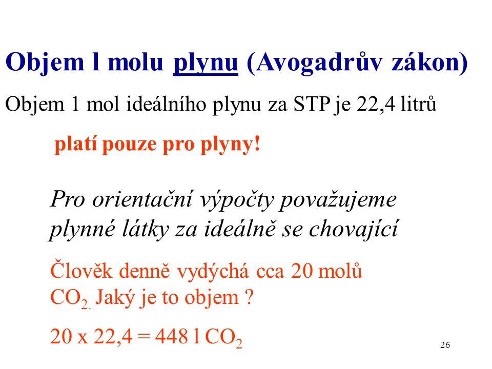 26 Objem l molu plynu (Avogadrův zákon) Objem 1 mol ideálního plynu za STP je 22,4 litrů platí pouze pro plyny! Pro orientační výpočty považujeme plyn
