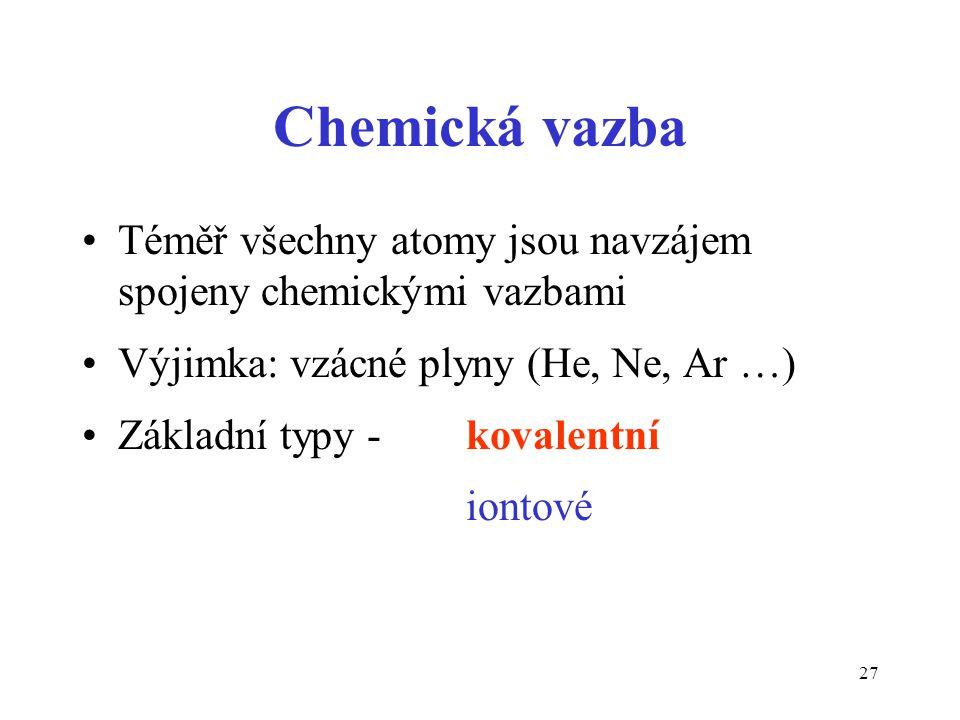 27 Chemická vazba Téměř všechny atomy jsou navzájem spojeny chemickými vazbami Výjimka: vzácné plyny (He, Ne, Ar …) Základní typy - kovalentní iontové