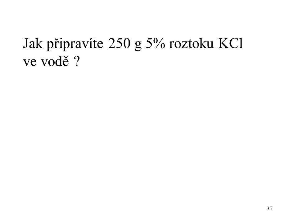 37 Jak připravíte 250 g 5% roztoku KCl ve vodě ?