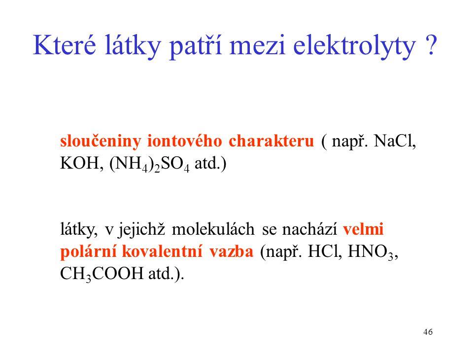 46 Které látky patří mezi elektrolyty ? sloučeniny iontového charakteru ( např. NaCl, KOH, (NH 4 ) 2 SO 4 atd.) látky, v jejichž molekulách se nachází